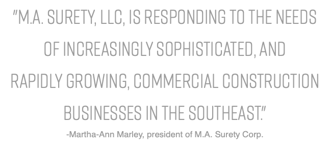 """M.A. Surety, LLC, is responding to the needs of increasingly sophisticated, and rapidly growing, commercial construction businesses in the Southeast."" -Martha-Ann Marley, president of M.A. Surety Corp."